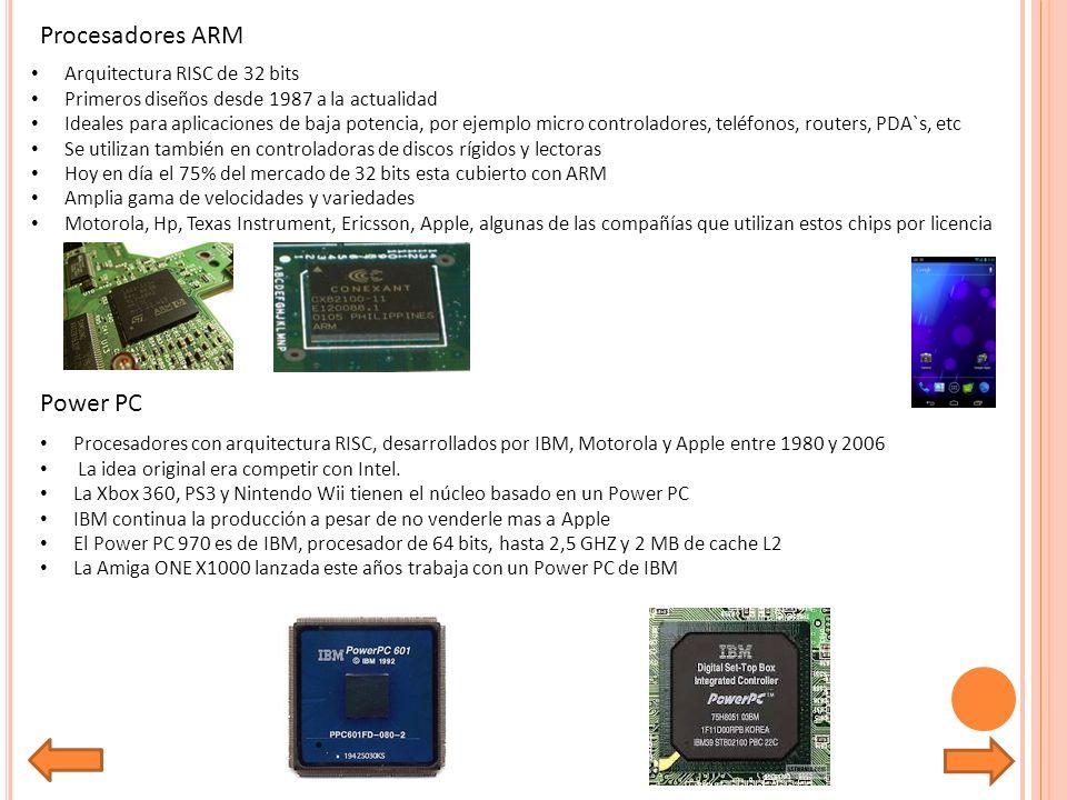 Procesadores ARM Arquitectura RISC de 32 bits Primeros diseños desde 1987 a la actualidad Ideales para aplicaciones de baja potencia, por ejemplo micro controladores, teléfonos, routers, PDA`s, etc Se utilizan también en controladoras de discos rígidos y lectoras Hoy en día el 75% del mercado de 32 bits esta cubierto con ARM Amplia gama de velocidades y variedades Motorola, Hp, Texas Instrument, Ericsson, Apple, algunas de las compañías que utilizan estos chips por licencia Power PC Procesadores con arquitectura RISC, desarrollados por IBM, Motorola y Apple entre 1980 y 2006 La idea original era competir con Intel.
