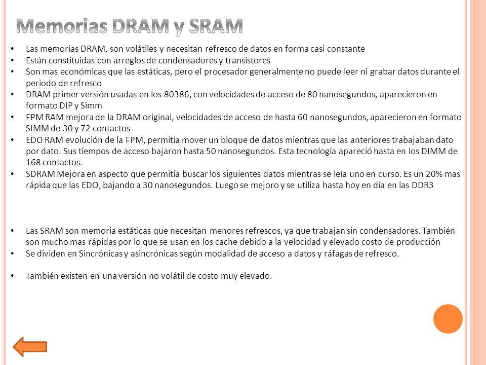 Las memorias DRAM, son volátiles y necesitan refresco de datos en forma casi constante Están constituidas con arreglos de condensadores y transistores Son mas económicas que las estáticas, pero el procesador generalmente no puede leer ni grabar datos durante el periodo de refresco DRAM primer versión usadas en los 80386, con velocidades de acceso de 80 nanosegundos, aparecieron en formato DIP y Simm FPM RAM mejora de la DRAM original, velocidades de acceso de hasta 60 nanosegundos, aparecieron en formato SIMM de 30 y 72 contactos EDO RAM evolución de la FPM, permitía mover un bloque de datos mientras que las anteriores trabajaban dato por dato.