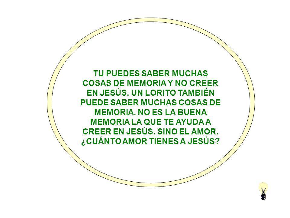 TU PUEDES SABER MUCHAS COSAS DE MEMORIA Y NO CREER EN JESÚS.