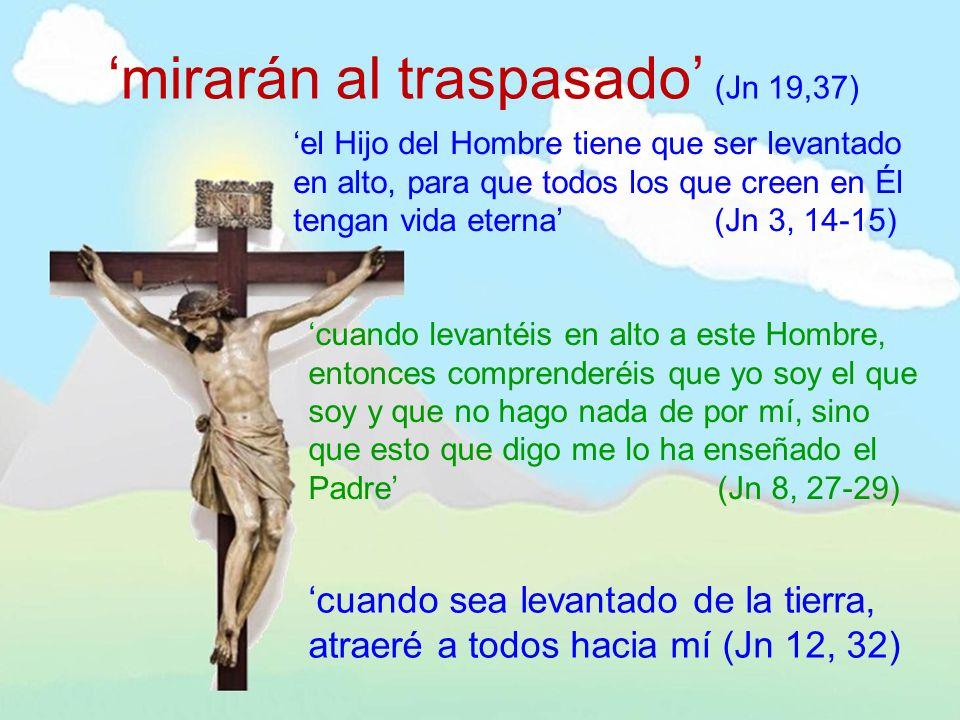 mirarán al traspasado (Jn 19,37) el Hijo del Hombre tiene que ser levantado en alto, para que todos los que creen en Él tengan vida eterna (Jn 3, 14-1