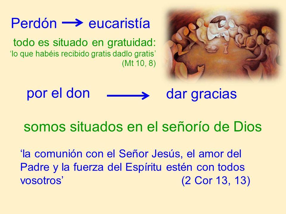 Perdón eucaristía todo es situado en gratuidad: lo que habéis recibido gratis dadlo gratis (Mt 10, 8) por el don dar gracias somos situados en el seño