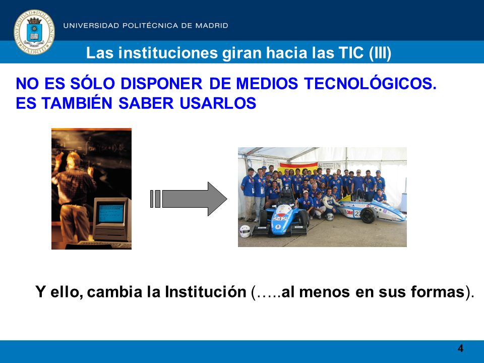 4 Las instituciones giran hacia las TIC (III) NO ES SÓLO DISPONER DE MEDIOS TECNOLÓGICOS. ES TAMBIÉN SABER USARLOS Y ello, cambia la Institución (…..a