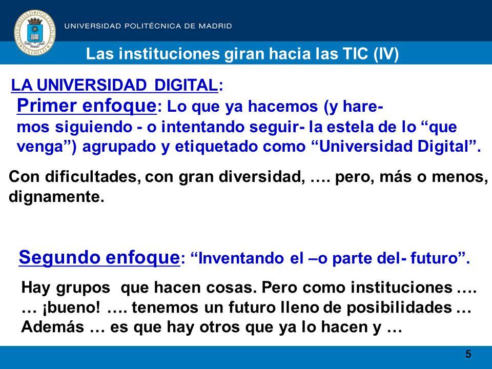 5 Las instituciones giran hacia las TIC (IV) LA UNIVERSIDAD DIGITAL: Primer enfoque : Lo que ya hacemos (y hare- mos siguiendo - o intentando seguir- la estela de lo que venga) agrupado y etiquetado como Universidad Digital.