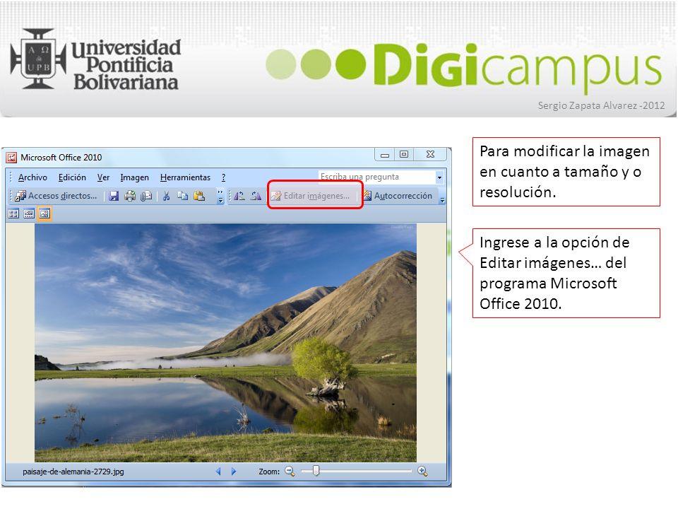 Sergio Zapata Alvarez -2012 Ingrese a la opción de Editar imágenes… del programa Microsoft Office 2010. Para modificar la imagen en cuanto a tamaño y