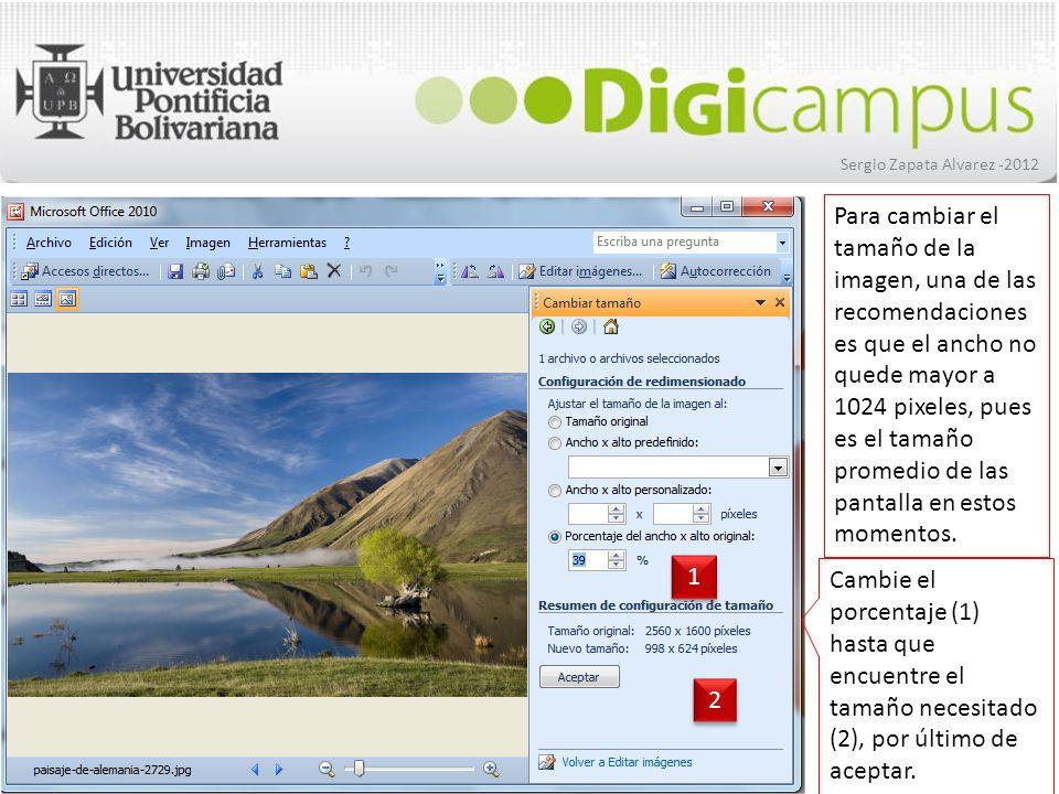 Sergio Zapata Alvarez -2012 Cambie el porcentaje (1) hasta que encuentre el tamaño necesitado (2), por último de aceptar. 1 1 2 2 Para cambiar el tama