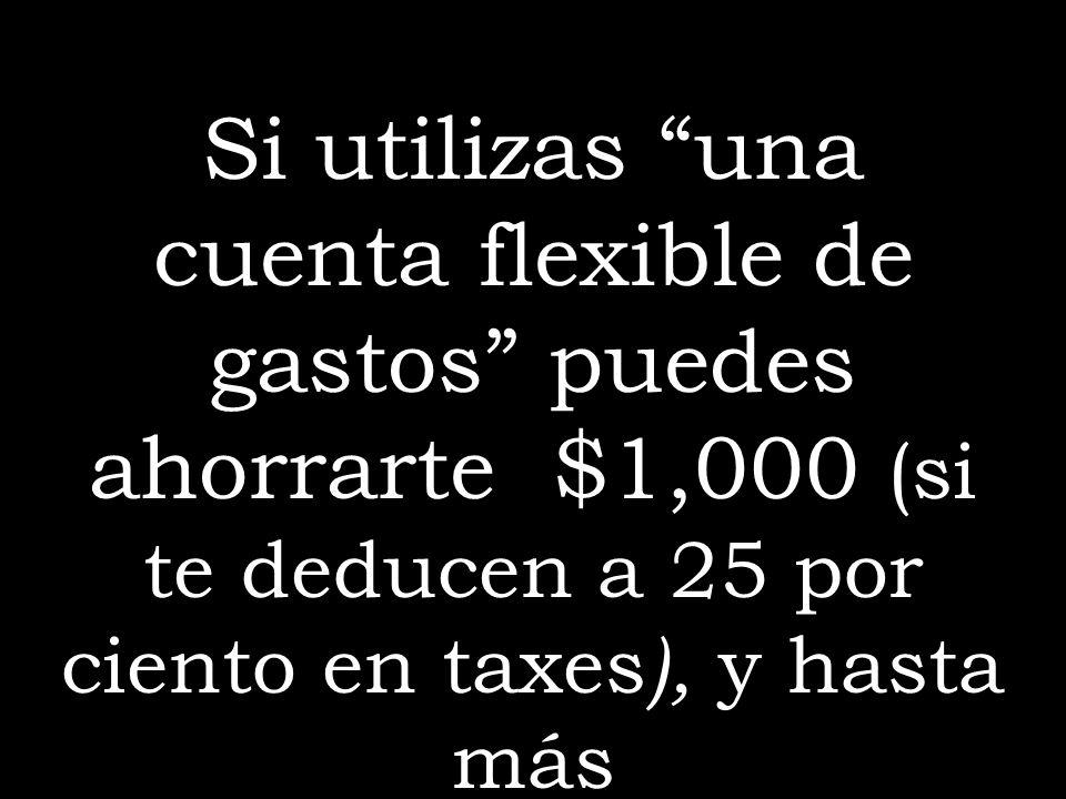 Si utilizas una cuenta flexible de gastos puedes ahorrarte $1,000 (si te deducen a 25 por ciento en taxes ), y hasta más
