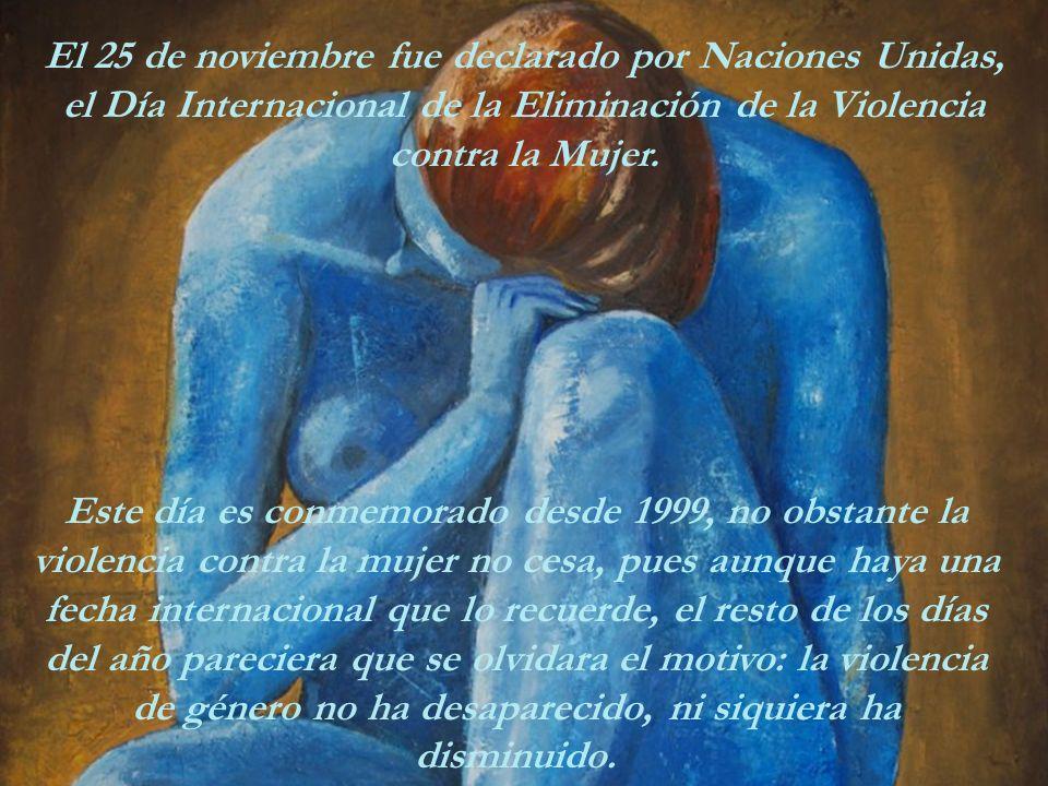 Este día es conmemorado desde 1999, no obstante la violencia contra la mujer no cesa, pues aunque haya una fecha internacional que lo recuerde, el resto de los días del año pareciera que se olvidara el motivo: la violencia de género no ha desaparecido, ni siquiera ha disminuido.