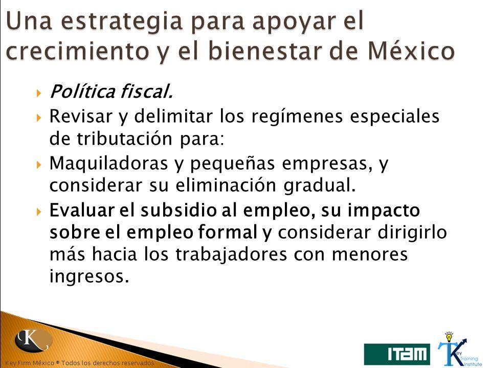 Política fiscal. Revisar y delimitar los regímenes especiales de tributación para: Maquiladoras y pequeñas empresas, y considerar su eliminación gradu