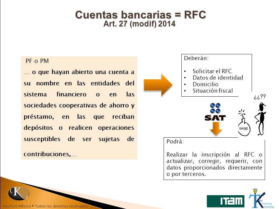 Cuentas bancarias = RFC Art. 27 (modif) 2014 PF o PM … o que hayan abierto una cuenta a su nombre en las entidades del sistema financiero o en las soc