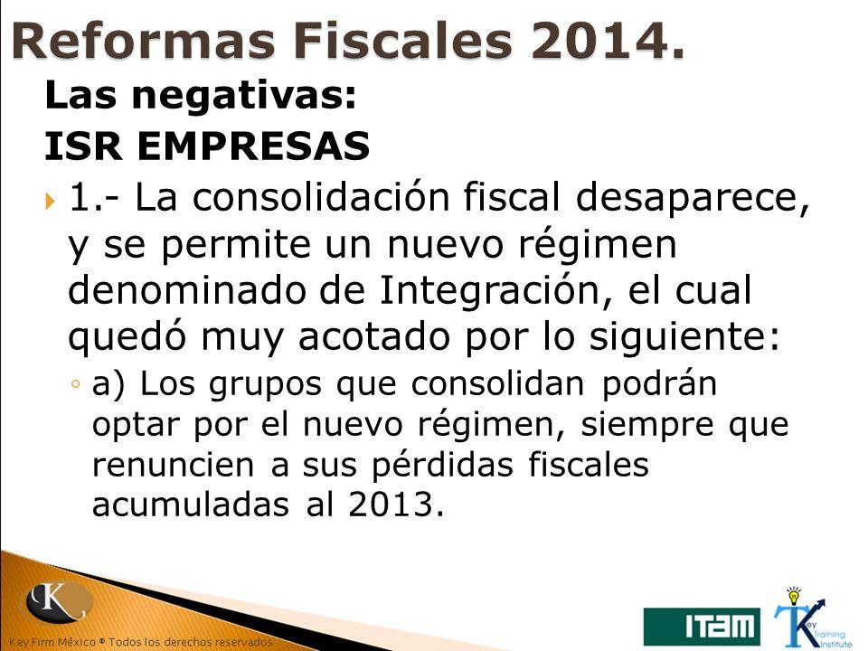 Las negativas: ISR EMPRESAS 1.- La consolidación fiscal desaparece, y se permite un nuevo régimen denominado de Integración, el cual quedó muy acotado