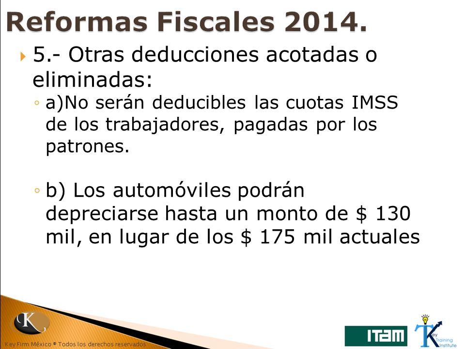 5.- Otras deducciones acotadas o eliminadas: a)No serán deducibles las cuotas IMSS de los trabajadores, pagadas por los patrones. b) Los automóviles p