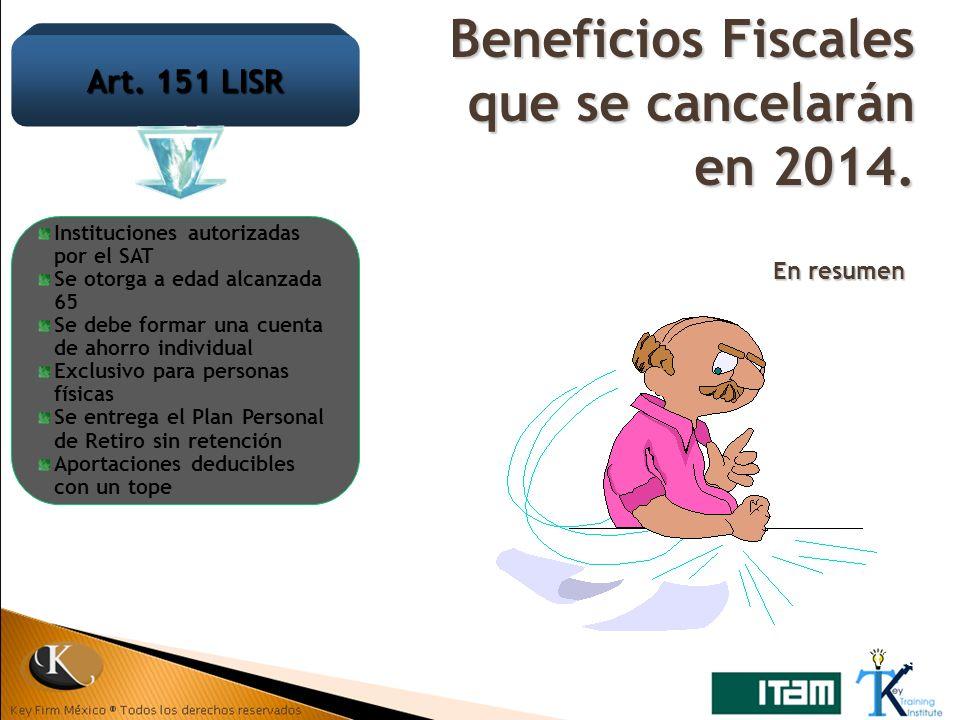 Beneficios Fiscales que se cancelarán en 2014. En resumen Art. 151 LISR Instituciones autorizadas por el SAT Se otorga a edad alcanzada 65 Se debe for