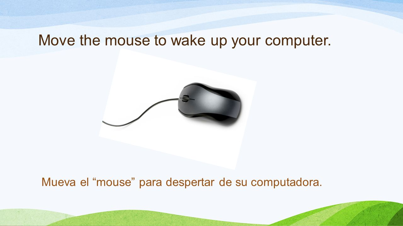 Move the mouse to wake up your computer. Mueva el mouse para despertar de su computadora.