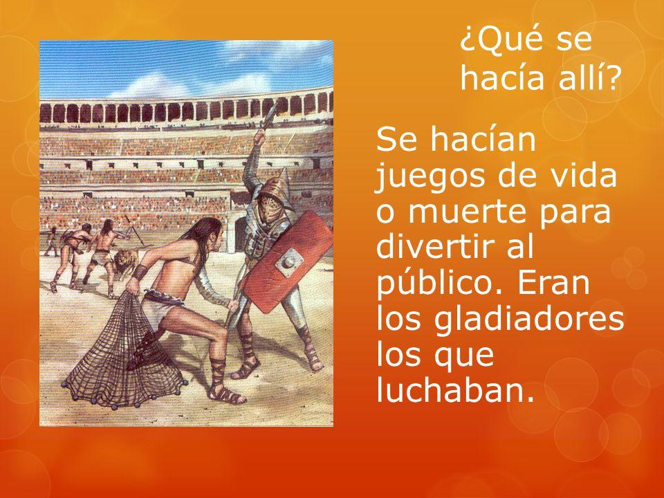 ¿Qué se hacía allí? Se hacían juegos de vida o muerte para divertir al público. Eran los gladiadores los que luchaban.