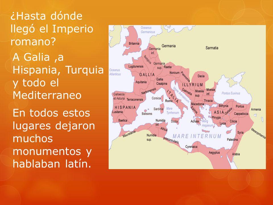 ¿Hasta dónde llegó el Imperio romano? A Galia,a Hispania, Turquia y todo el Mediterraneo En todos estos lugares dejaron muchos monumentos y hablaban l