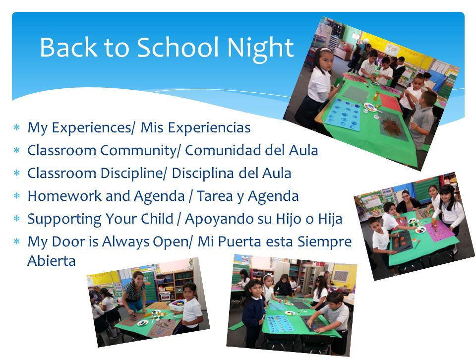 My Experiences/ Mis Experiencias Classroom Community/ Comunidad del Aula Classroom Discipline/ Disciplina del Aula Homework and Agenda / Tarea y Agenda Supporting Your Child / Apoyando su Hijo o Hija My Door is Always Open/ Mi Puerta esta Siempre Abierta Back to School Night