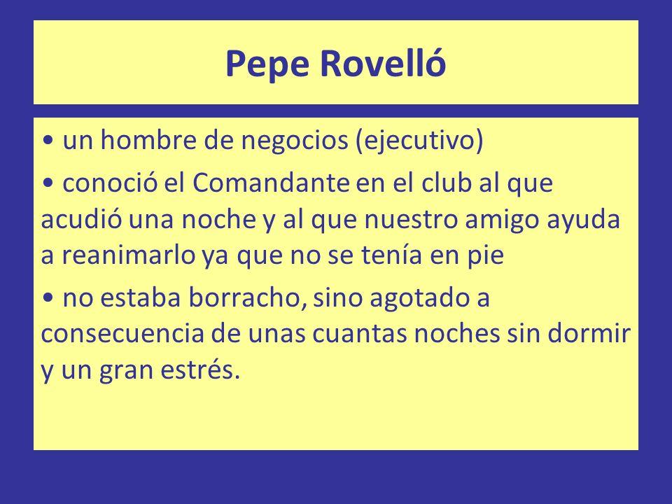 Pepe Rovelló un hombre de negocios (ejecutivo) conoció el Comandante en el club al que acudió una noche y al que nuestro amigo ayuda a reanimarlo ya q