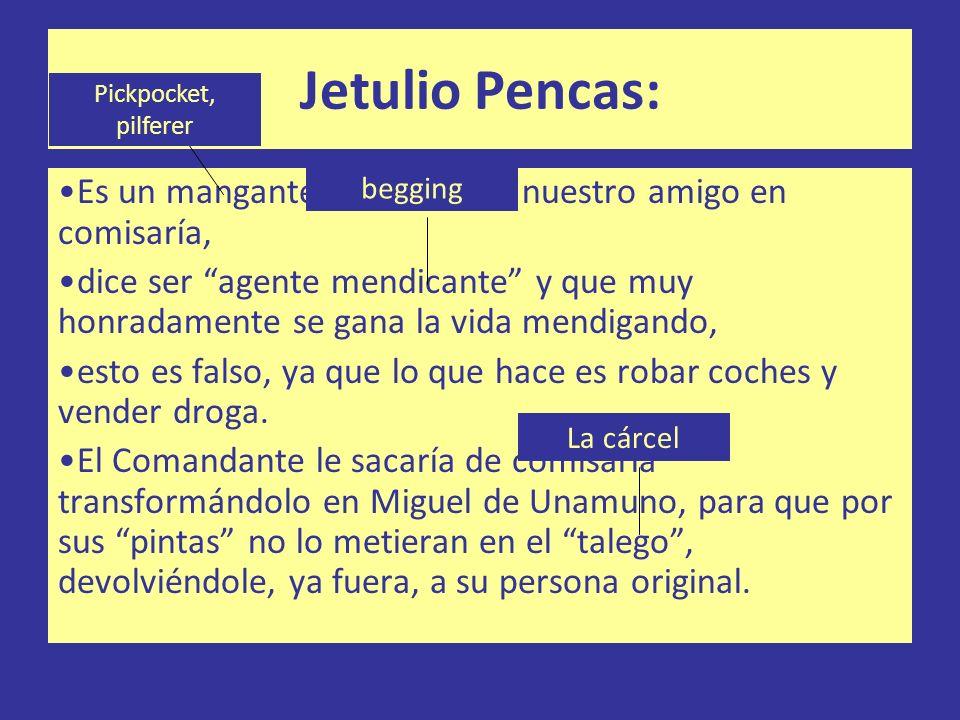 Jetulio Pencas: Es un mangante que conoció nuestro amigo en comisaría, dice ser agente mendicante y que muy honradamente se gana la vida mendigando, e