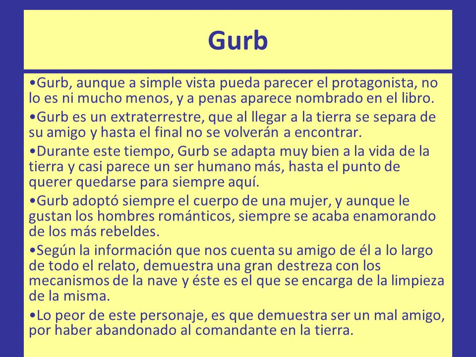 Gurb Gurb, aunque a simple vista pueda parecer el protagonista, no lo es ni mucho menos, y a penas aparece nombrado en el libro. Gurb es un extraterre