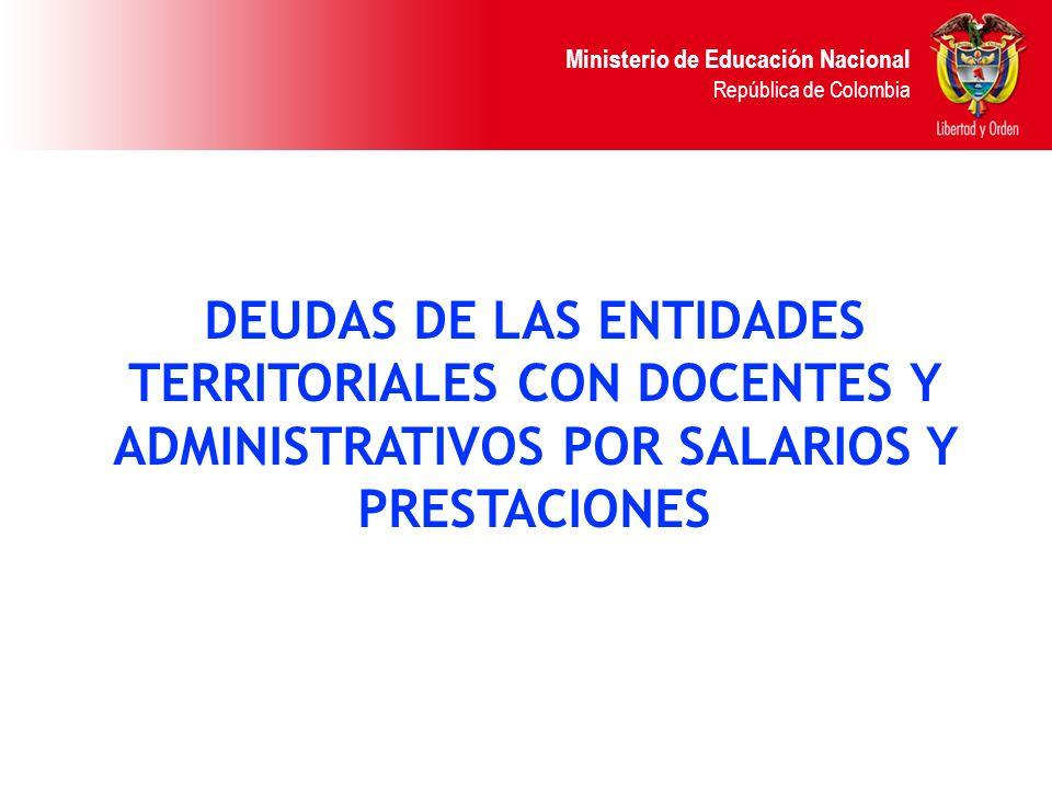 Ministerio de Educación Nacional República de Colombia DEUDAS DE LAS ENTIDADES TERRITORIALES CON DOCENTES Y ADMINISTRATIVOS POR SALARIOS Y PRESTACIONE