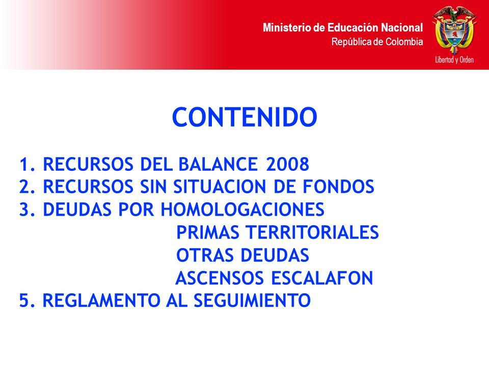 Ministerio de Educación Nacional República de Colombia CONTENIDO 1.RECURSOS DEL BALANCE 2008 2.RECURSOS SIN SITUACION DE FONDOS 3.DEUDAS POR HOMOLOGAC