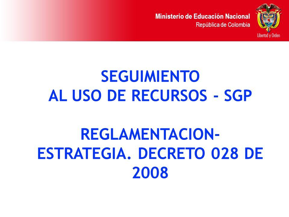 Ministerio de Educación Nacional República de Colombia SEGUIMIENTO AL USO DE RECURSOS - SGP REGLAMENTACION- ESTRATEGIA. DECRETO 028 DE 2008