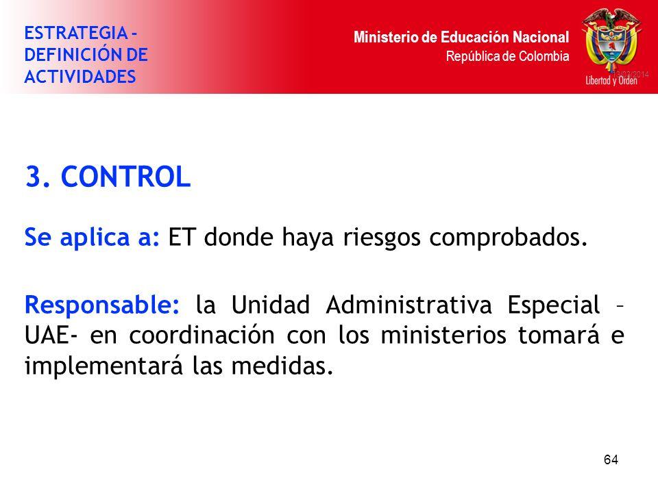 Ministerio de Educación Nacional República de Colombia 64 13/03/2014 3. CONTROL Se aplica a: ET donde haya riesgos comprobados. Responsable: la Unidad
