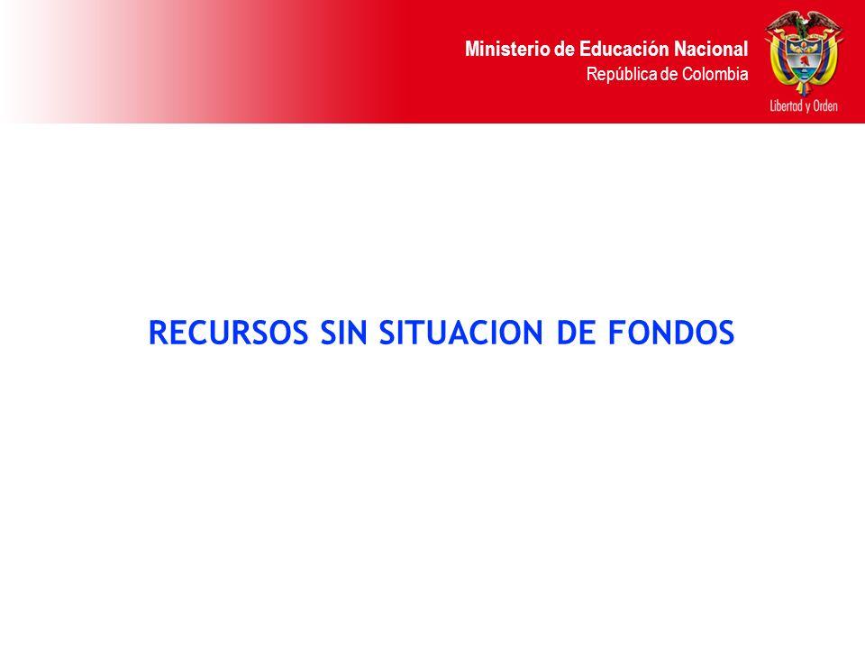 Ministerio de Educación Nacional República de Colombia RECURSOS SIN SITUACION DE FONDOS