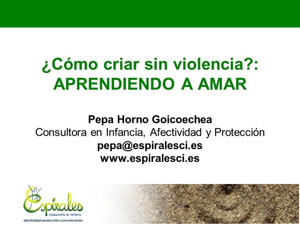 ¿Cómo criar sin violencia?: APRENDIENDO A AMAR Pepa Horno Goicoechea Consultora en Infancia, Afectividad y Protección pepa@espiralesci.es www.espirale