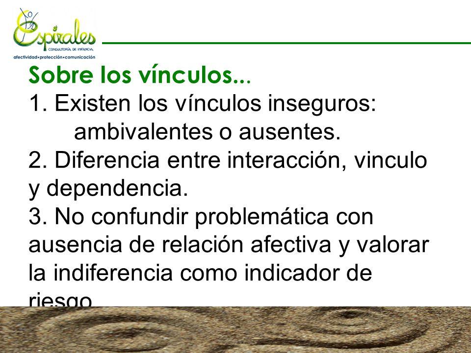 Sobre los vínculos... 1. Existen los vínculos inseguros: ambivalentes o ausentes. 2. Diferencia entre interacción, vinculo y dependencia. 3. No confun