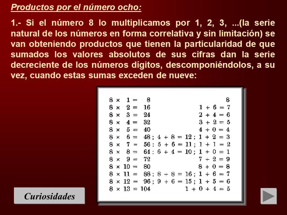 Curiosidades Productos por el número ocho: 1.- Si el número 8 lo multiplicamos por 1, 2, 3,...(la serie natural de los números en forma correlativa y