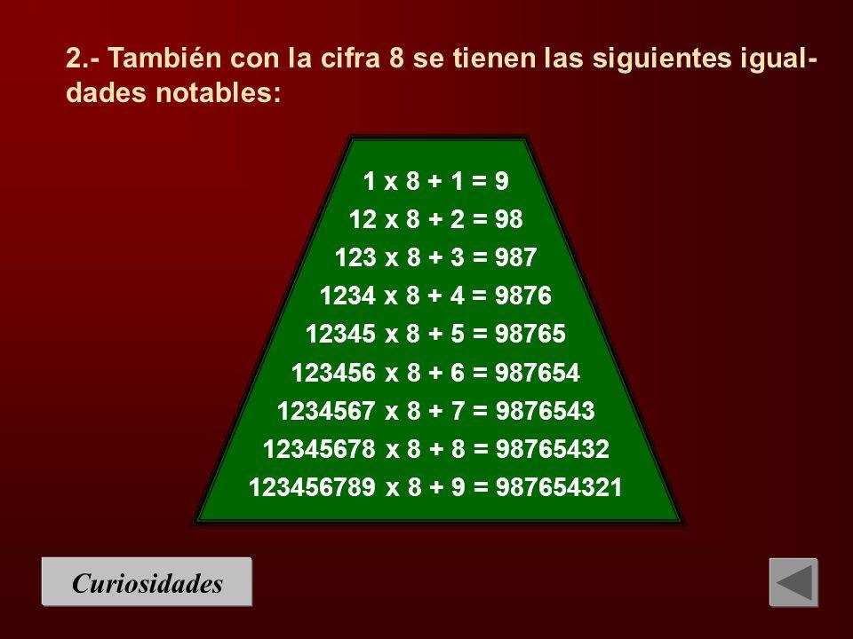 Curiosidades 1 x 8 + 1 = 9 12 x 8 + 2 = 98 123 x 8 + 3 = 987 1234 x 8 + 4 = 9876 12345 x 8 + 5 = 98765 123456 x 8 + 6 = 987654 1234567 x 8 + 7 = 98765