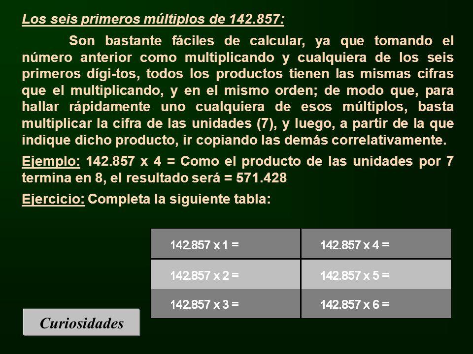 Curiosidades Los seis primeros múltiplos de 142.857: Son bastante fáciles de calcular, ya que tomando el número anterior como multiplicando y cualquie