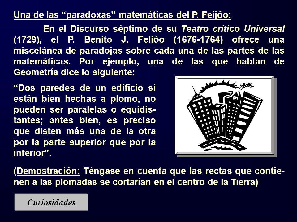 Una de las paradoxas matemáticas del P. Feijóo: En el Discurso séptimo de su Teatro crítico Universal (1729), el P. Benito J. Felióo (1676-1764) ofrec