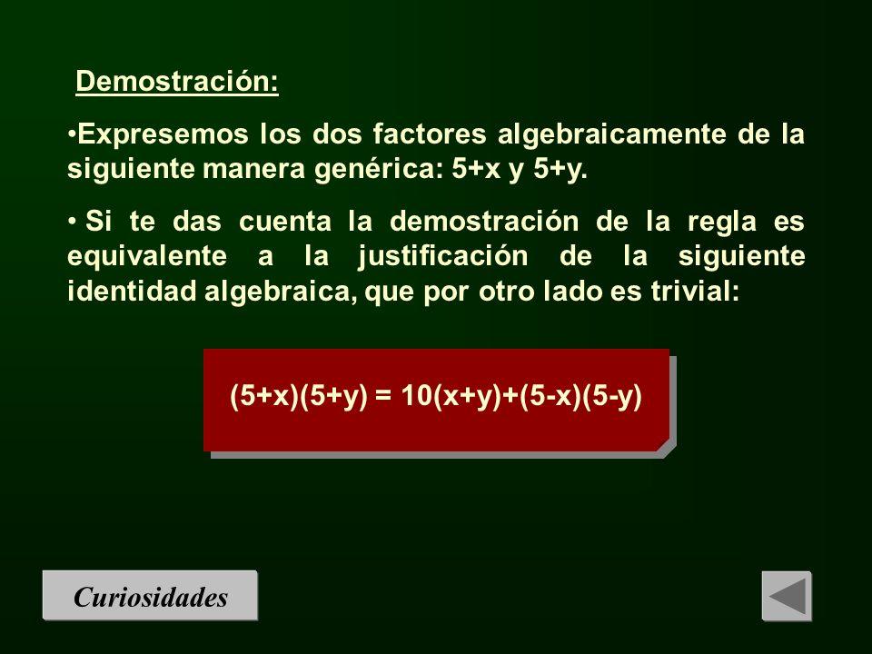Curiosidades Demostración: Expresemos los dos factores algebraicamente de la siguiente manera genérica: 5+x y 5+y. Si te das cuenta la demostración de