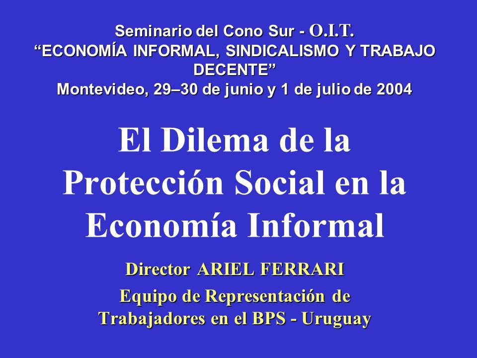 El Dilema de la Protección Social en la Economía Informal Director ARIEL FERRARI Equipo de Representación de Trabajadores en el BPS - Uruguay Seminario del Cono Sur - O.I.T.