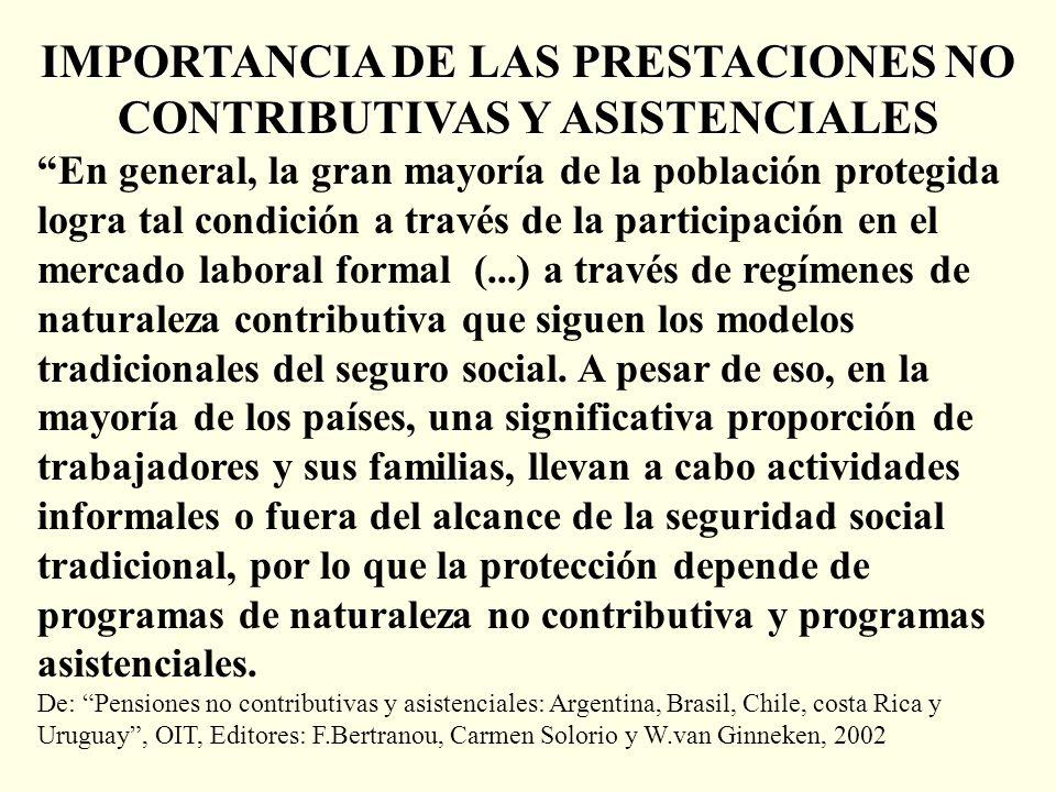 IMPORTANCIA DE LAS PRESTACIONES NO CONTRIBUTIVAS Y ASISTENCIALES En general, la gran mayoría de la población protegida logra tal condición a través de la participación en el mercado laboral formal (...) a través de regímenes de naturaleza contributiva que siguen los modelos tradicionales del seguro social.