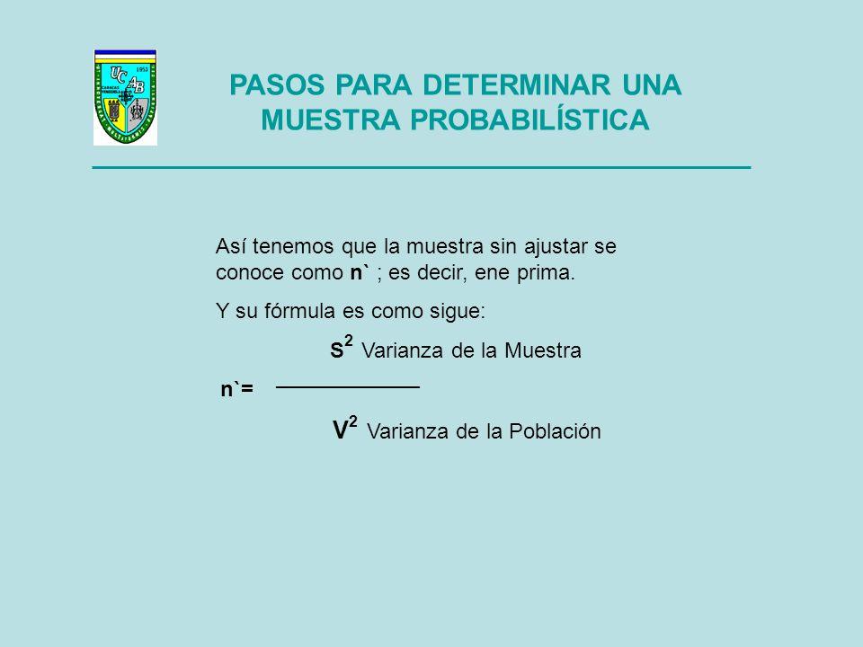 PASOS PARA DETERMINAR UNA MUESTRA PROBABILÍSTICA S 2 Varianza de la Muestra, no es otra cosa que la probabilidad de ocurrencia esperada de la variable que se pretende medir.