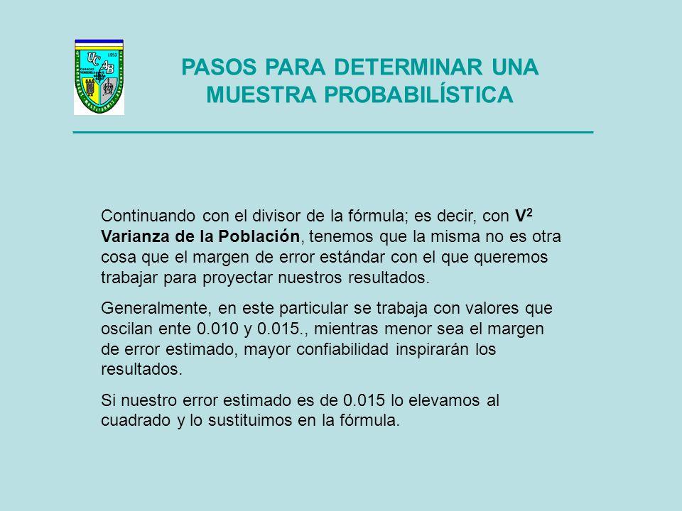 PASOS PARA DETERMINAR UNA MUESTRA PROBABILÍSTICA Si retomamos la fórmula de la muestra sin ajustar, y a manera de ejemplo consideramos hipotéticamente trabajar con una variable x cuya probalidad de ocurrencia esperada la ubicamos en 75% y un margen de error del 0.015, tenemos: S 2 Varianza de la Muestra n`= _________________ V 2 Varianza de la Población 0.75 (1 – 0.75) 0.1875 n` = _______________ = ________ = n`= 833.3333 (0.015) 2 0.000225