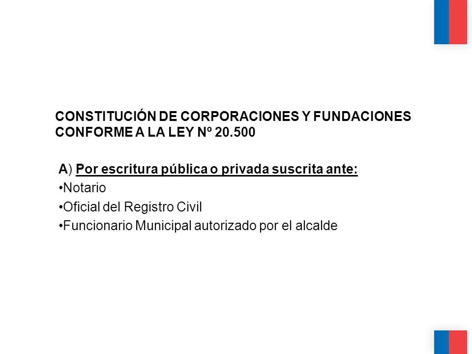 CONSTITUCIÓN DE CORPORACIONES Y FUNDACIONES CONFORME A LA LEY Nº 20.500 A) Por escritura pública o privada suscrita ante: Notario Oficial del Registro