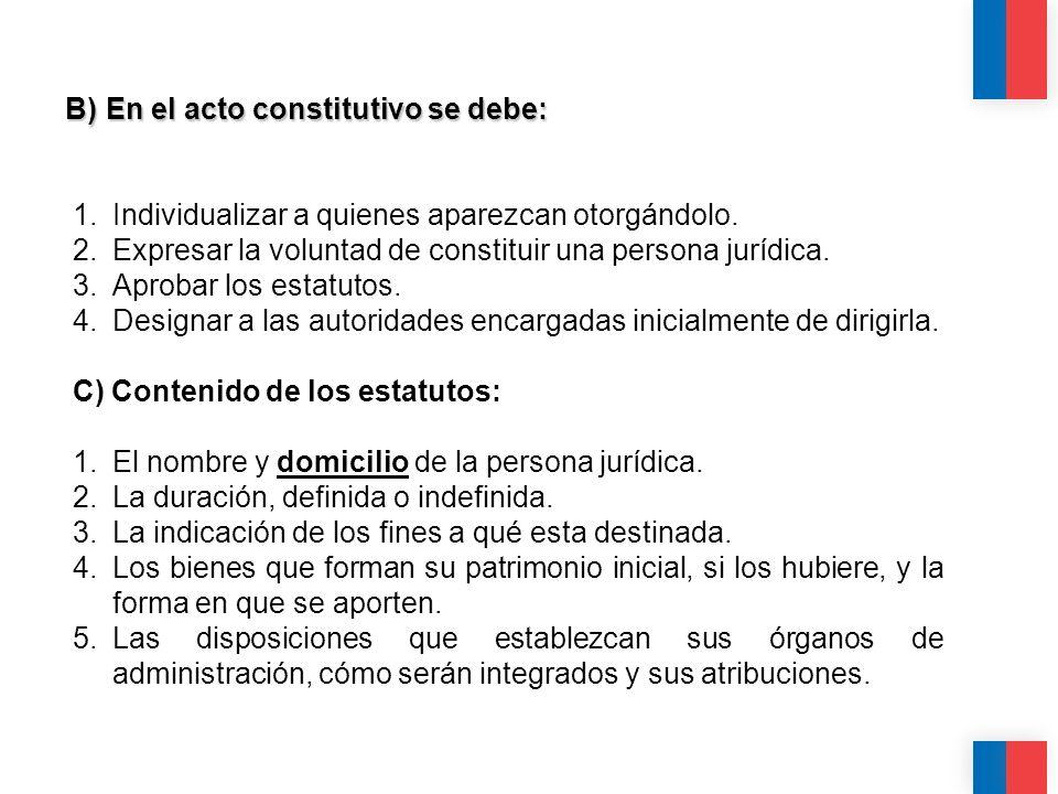 B) En el acto constitutivo se debe: 1.Individualizar a quienes aparezcan otorgándolo. 2.Expresar la voluntad de constituir una persona jurídica. 3.Apr