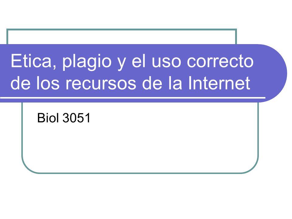 Etica, plagio y el uso correcto de los recursos de la Internet Biol 3051