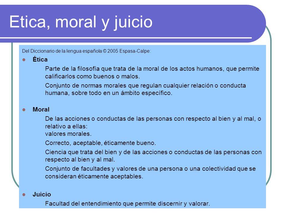 Etica, moral y juicio Del Diccionario de la lengua española © 2005 Espasa-Calpe: Ética Parte de la filosofía que trata de la moral de los actos humanos, que permite calificarlos como buenos o malos.