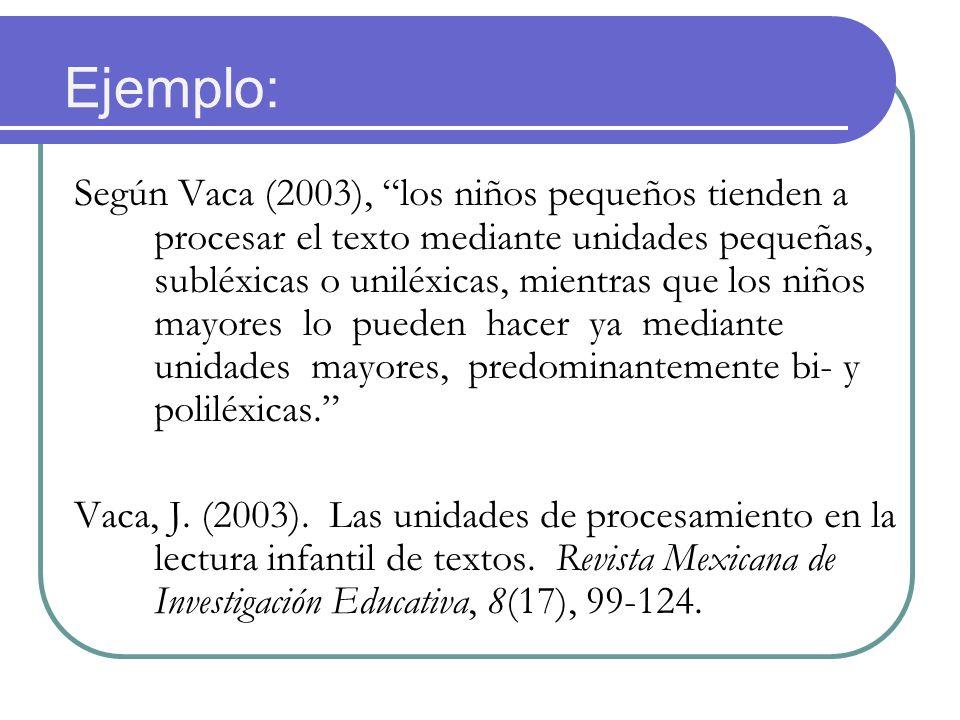 Ejemplo: Según Vaca (2003), los niños pequeños tienden a procesar el texto mediante unidades pequeñas, subléxicas o uniléxicas, mientras que los niños mayores lo pueden hacer ya mediante unidades mayores, predominantemente bi- y poliléxicas.