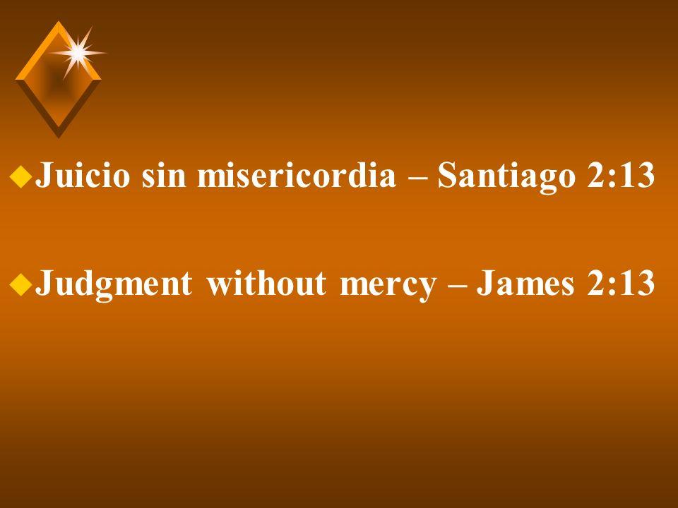 u Juicio sin misericordia – Santiago 2:13 u Judgment without mercy – James 2:13
