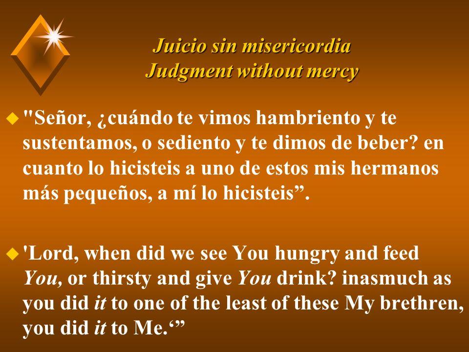 Juicio sin misericordia Judgment without mercy u Señor, ¿cuándo te vimos hambriento y te sustentamos, o sediento y te dimos de beber.