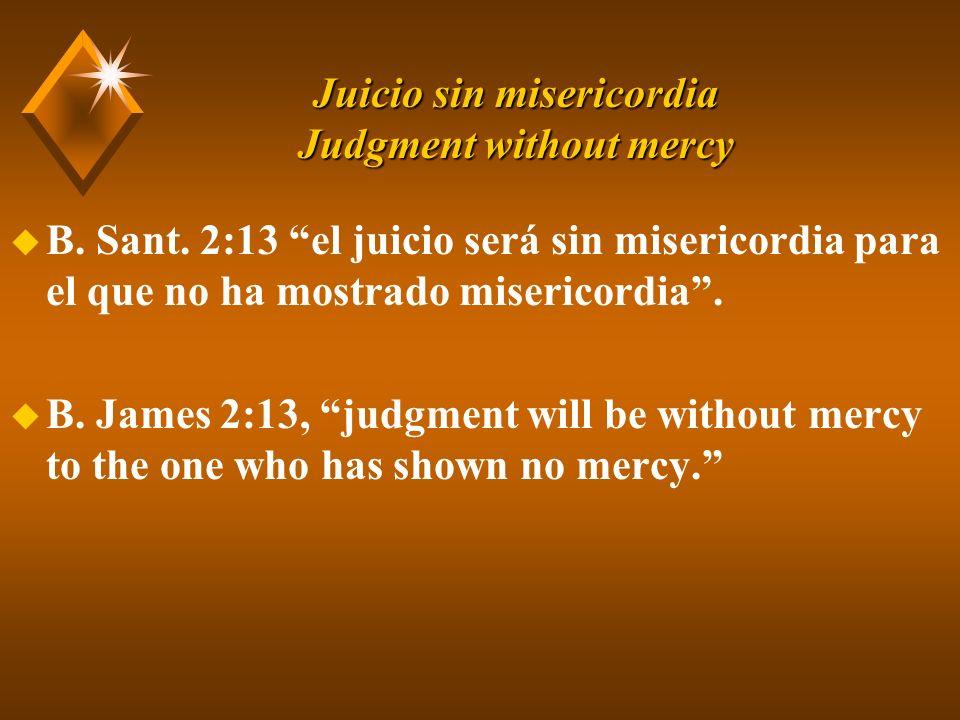 Juicio sin misericordia Judgment without mercy u B. Sant. 2:13 el juicio será sin misericordia para el que no ha mostrado misericordia. u B. James 2:1