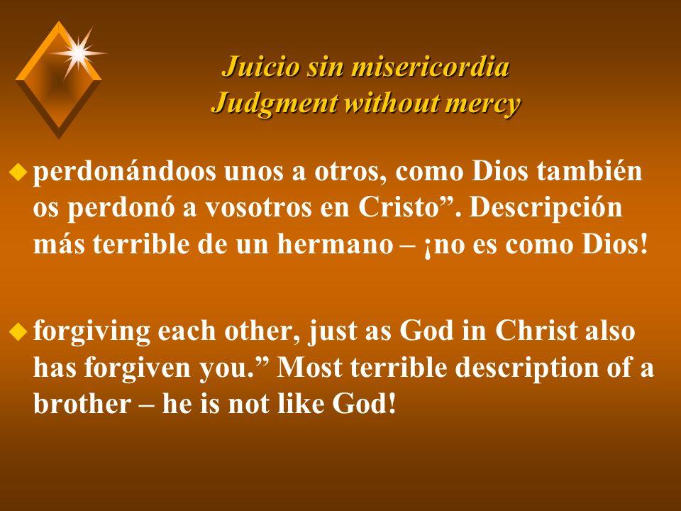 Juicio sin misericordia Judgment without mercy u perdonándoos unos a otros, como Dios también os perdonó a vosotros en Cristo.