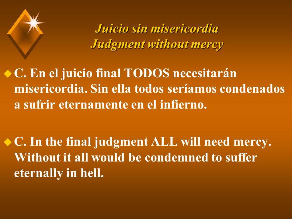 Juicio sin misericordia Judgment without mercy u C. En el juicio final TODOS necesitarán misericordia. Sin ella todos seríamos condenados a sufrir ete