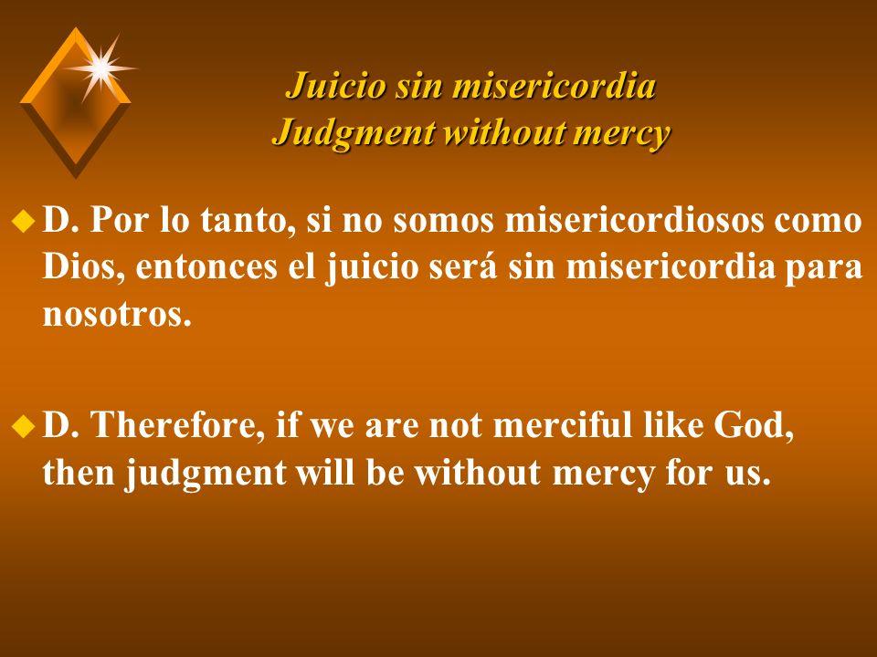 Juicio sin misericordia Judgment without mercy u D. Por lo tanto, si no somos misericordiosos como Dios, entonces el juicio será sin misericordia para